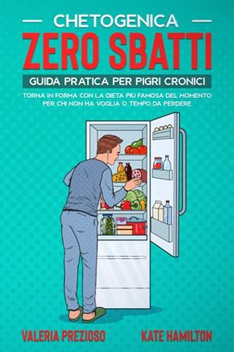 Chetogenica Zero Sbatti: Guida pratica per pigri cronici. Torna in forma con la dieta più famosa del momento per chi non ha voglia o tempo da perdere