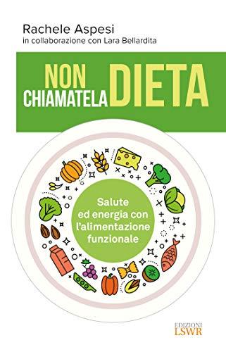 Non chiamatela dieta - Salute ed energia con l'alimentazione funzionale