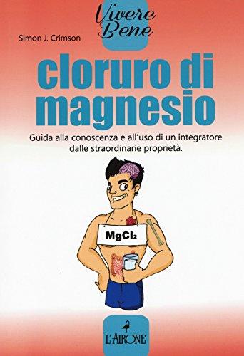Cloruro di magnesio. Guida alla conoscenza e all'uso di un integratore dalle straordinarie proprietà