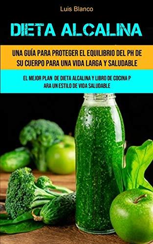 Dieta Alcalina: Una guía para proteger el equilibrio del ph de su cuerpo para una vida larga y saludable (El mejor plan de dieta alcalina y libro de cocina para un estilo de vida saludable)