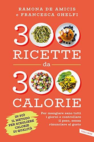 300 ricette da 300 calorie. Per mangiare sano tutti i giorni e controllare il peso, senza rinunciare al gusto