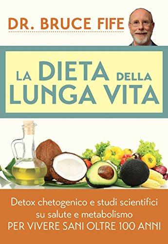 La dieta della lunga vita. Detox chetogenico e studi scientifici su salute e metabolismo per vivere sani oltre 100 anni